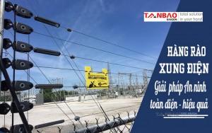 Hàng rào xung điện - Giải pháp an ninh toàn diện, hiệu quả